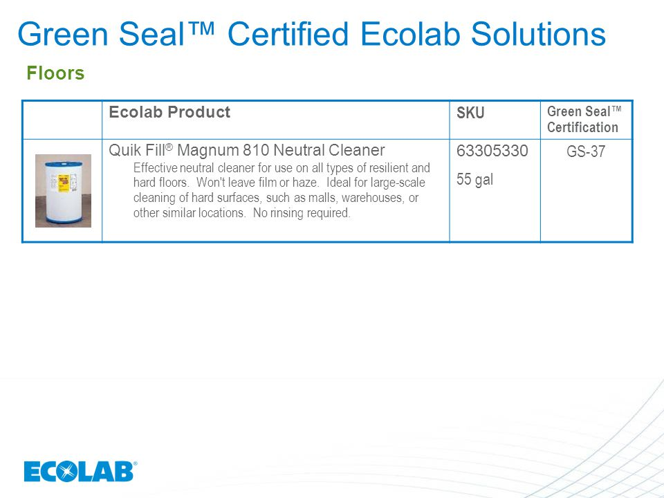 Ecolab Product SKU Green Seal™ Certification Quik Fill ® Magnum 810 Neutral Cleaner Effective neutral cleaner for use on all types of resilient and ha