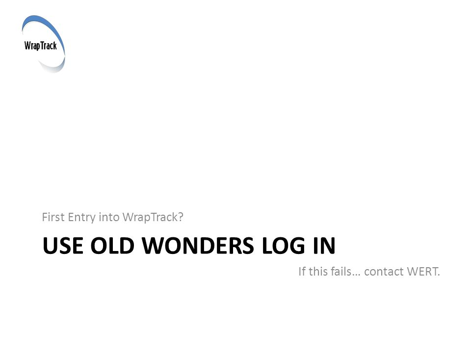 USE OLD WONDERS LOG IN First Entry into WrapTrack If this fails… contact WERT.