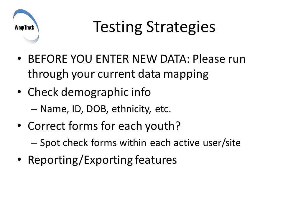 Testing Strategies BEFORE YOU ENTER NEW DATA: Please run through your current data mapping Check demographic info – Name, ID, DOB, ethnicity, etc.