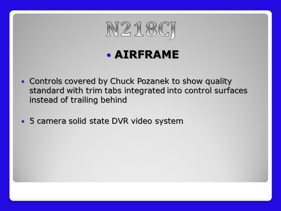 AIRFRAME AIRFRAME Controls covered by Chuck Pozanek to show quality standard with trim tabs integrated into control surfaces instead of trailing behind Controls covered by Chuck Pozanek to show quality standard with trim tabs integrated into control surfaces instead of trailing behind 5 camera solid state DVR video system 5 camera solid state DVR video system