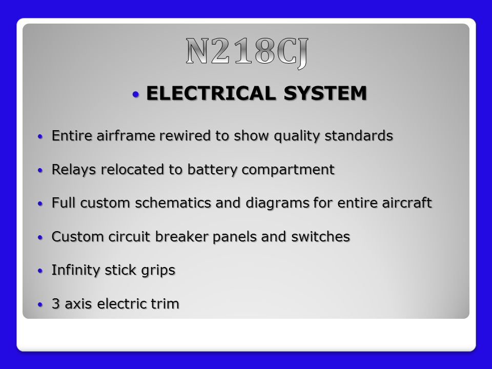 ELECTRICAL SYSTEM ELECTRICAL SYSTEM Entire airframe rewired to show quality standards Entire airframe rewired to show quality standards Relays relocated to battery compartment Relays relocated to battery compartment Full custom schematics and diagrams for entire aircraft Full custom schematics and diagrams for entire aircraft Custom circuit breaker panels and switches Custom circuit breaker panels and switches Infinity stick grips Infinity stick grips 3 axis electric trim 3 axis electric trim