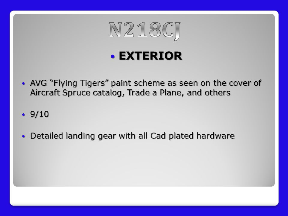 EXTERIOR EXTERIOR AVG Flying Tigers paint scheme as seen on the cover of Aircraft Spruce catalog, Trade a Plane, and others AVG Flying Tigers paint scheme as seen on the cover of Aircraft Spruce catalog, Trade a Plane, and others 9/10 9/10 Detailed landing gear with all Cad plated hardware Detailed landing gear with all Cad plated hardware