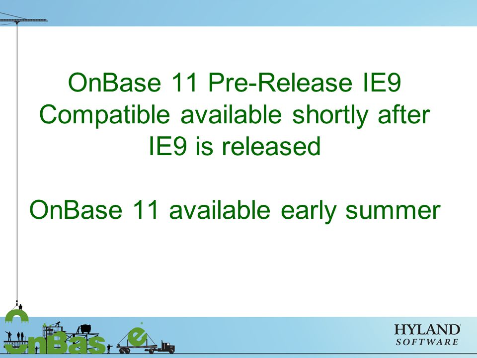 OnBase 11 Pre-Release IE9 Compatible available shortly after IE9 is released OnBase 11 available early summer