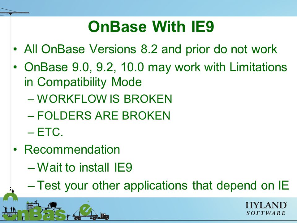 OnBase With IE9 All OnBase Versions 8.2 and prior do not work OnBase 9.0, 9.2, 10.0 may work with Limitations in Compatibility Mode –WORKFLOW IS BROKEN –FOLDERS ARE BROKEN –ETC.