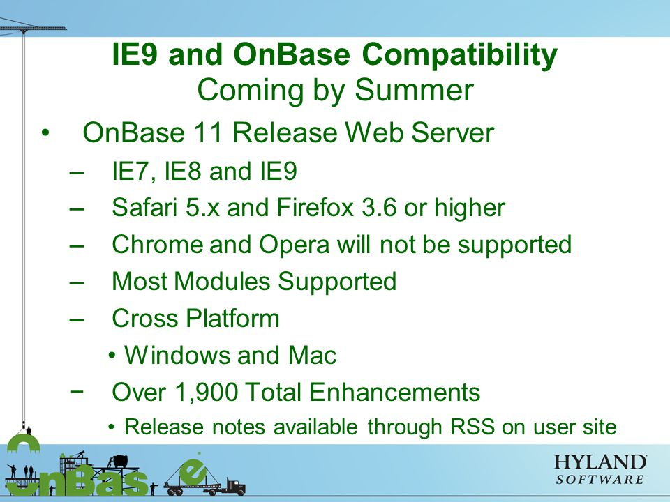 Coming by Summer OnBase 11 Release Web Server –IE7, IE8 and IE9 –Safari 5.x and Firefox 3.6 or higher –Chrome and Opera will not be supported –Most Modules Supported –Cross Platform Windows and Mac −Over 1,900 Total Enhancements Release notes available through RSS on user site IE9 and OnBase Compatibility