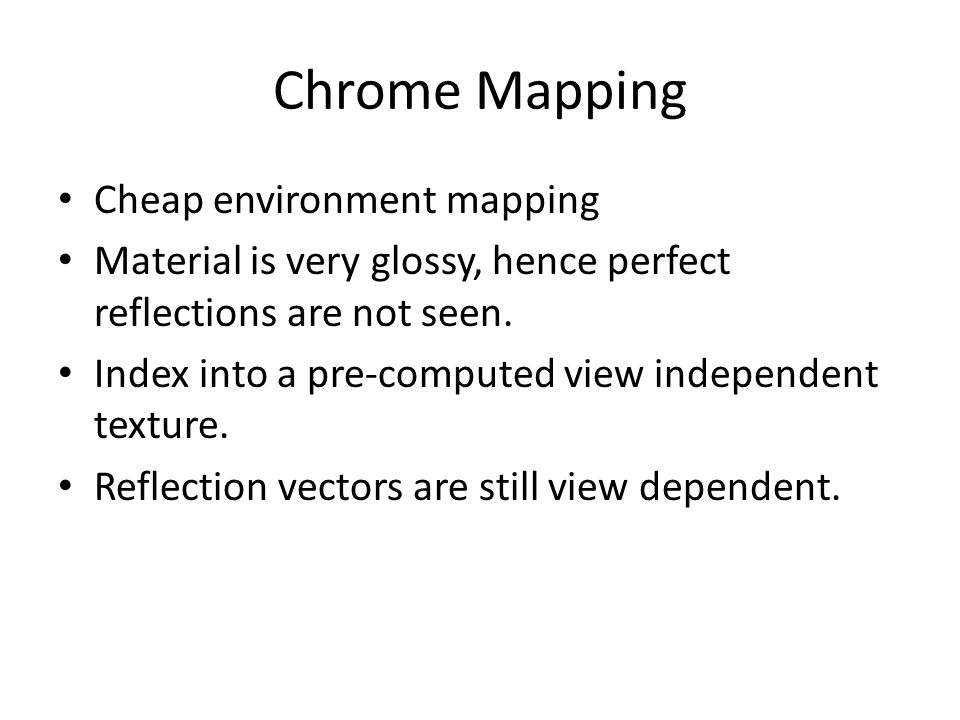 Chrome Mapping Cheap environment mapping Material is very glossy, hence perfect reflections are not seen. Index into a pre-computed view independent t