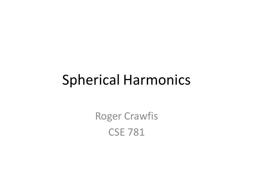 Spherical Harmonics Roger Crawfis CSE 781