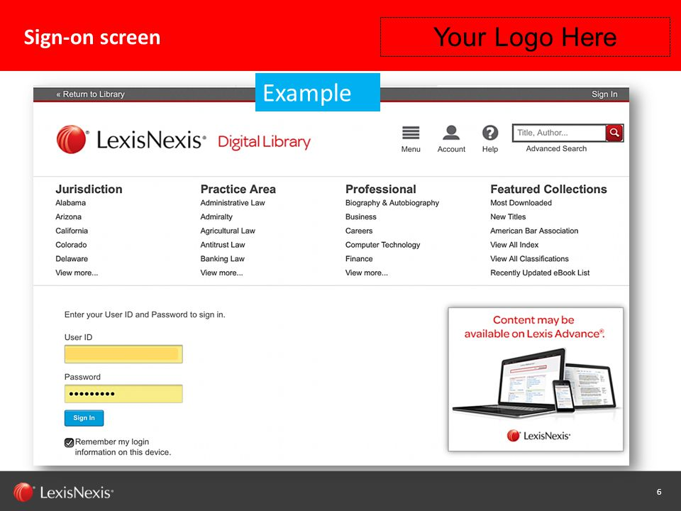17 Capability / Sub-brand / Product Name (Change or Delete Text from Master) LexisNexis Confidential 17 Instructions for using Android™ devices with OverDrive® Read™ What you need: Compatible Android device For information on device compatibility, see http://www.overdrive.com/drc/ Your LexisNexis® Digital Library URL and ID/Password How it works: Using your mobile device browser (i.e., Google® Chrome, Internet Explorer® 10 or Mozilla Firefox®) go to your Digital Library URL Insert your ID/Password Digital library adapts to the screen size for your mobile device Download your eBook: Go to your Digital library and choose an eBook Follow the checkout and download process for that book using the OverDrive® browser-based option Your eBook will open in your browser Your Logo Here