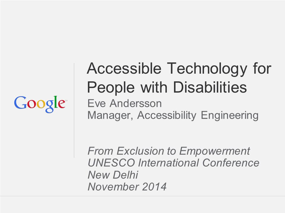 Accessible Technology for People with Disabilities Eve Andersson Manager, Accessibility Engineering From Exclusion to Empowerment UNESCO International Conference New Delhi November 2014
