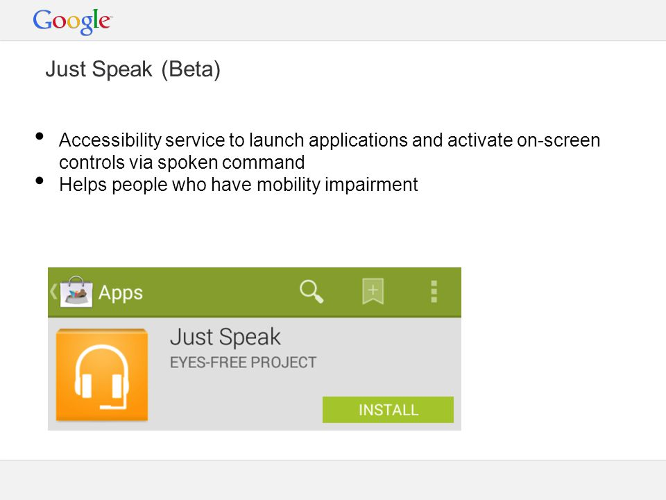Just Speak (Beta) Accessibility service to launch applications and activate on-screen controls via spoken command Helps people who have mobility impairment