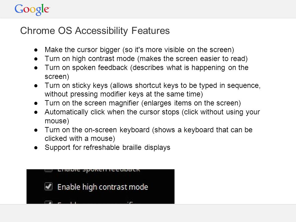 Chrome OS Accessibility Features ●Make the cursor bigger (so it s more visible on the screen) ●Turn on high contrast mode (makes the screen easier to read) ●Turn on spoken feedback (describes what is happening on the screen) ●Turn on sticky keys (allows shortcut keys to be typed in sequence, without pressing modifier keys at the same time) ●Turn on the screen magnifier (enlarges items on the screen) ●Automatically click when the cursor stops (click without using your mouse) ●Turn on the on-screen keyboard (shows a keyboard that can be clicked with a mouse) ●Support for refreshable braille displays