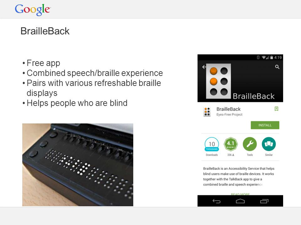 BrailleBack Free app Combined speech/braille experience Pairs with various refreshable braille displays Helps people who are blind