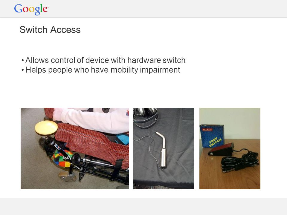 Switch Access Allows control of device with hardware switch Helps people who have mobility impairment