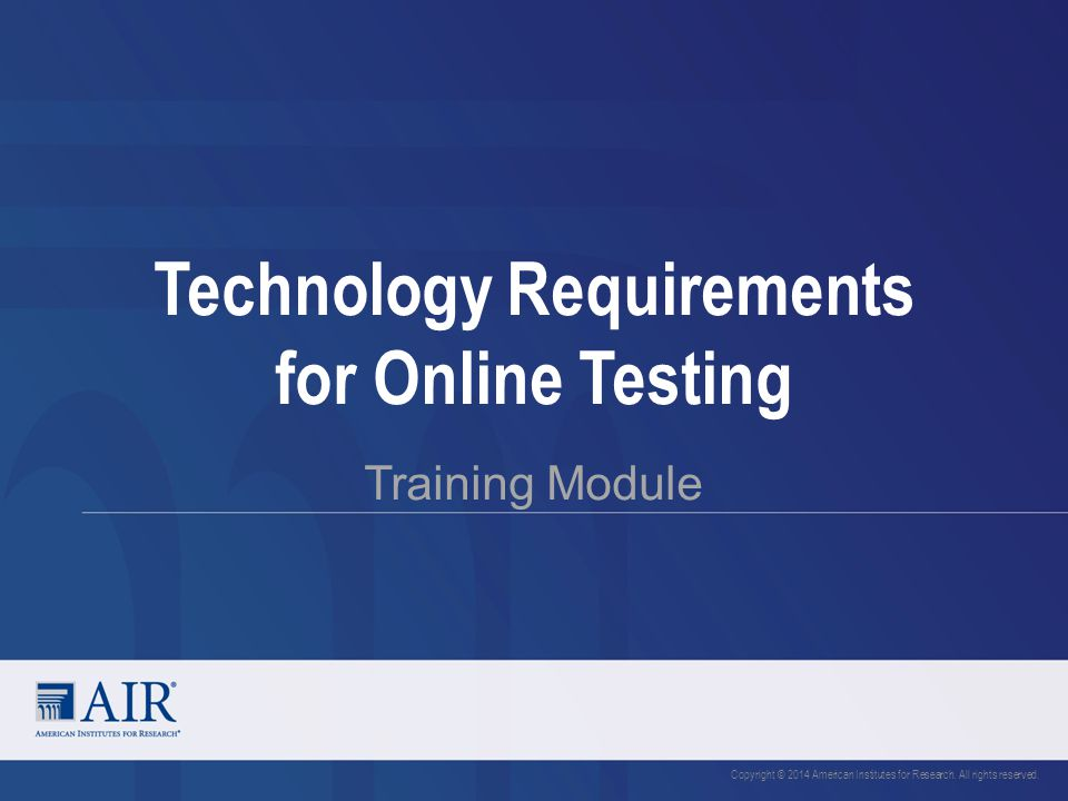 Technology Requirements for Online Testing Training Module Copyright © 2014 American Institutes for Research. All rights reserved.