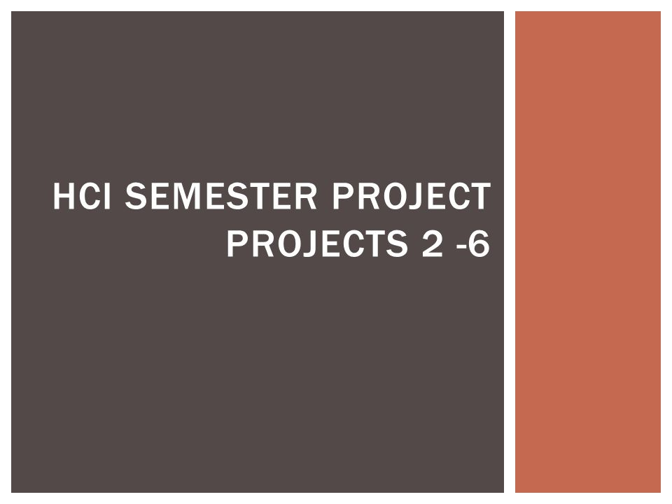  Project #2 (due 2/20)  Find an interface that can be improved  Interview potential clients  Identify an HCI concept to apply that might improve the interface  Research existing solutions and research papers that would influence your approach  Propose a solution  Project #3 (due 3/20)  Implement solution  Project #4 (due 3/30)  Design an evaluation user study  Project #5 (4/3) due & #6 (due 4/22)  Evaluate solution SEMESTER PROJECT OVERVIEW