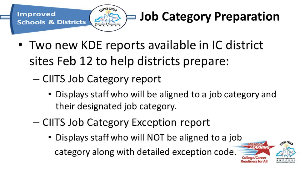 Job Category Preparation Two new KDE reports available in IC district sites Feb 12 to help districts prepare: – CIITS Job Category report Displays sta