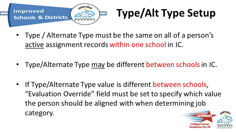 Type / Alternate Type must be the same on all of a person's active assignment records within one school in IC. Type/Alternate Type may be different be