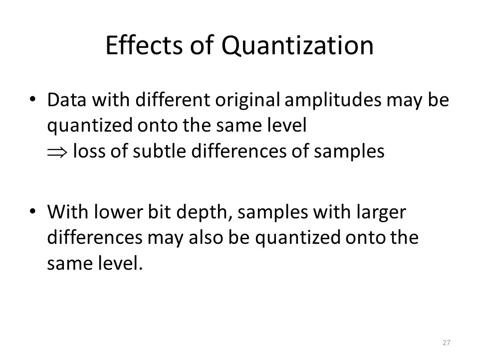 Effects of Quantization Data with different original amplitudes may be quantized onto the same level  loss of subtle differences of samples With lower bit depth, samples with larger differences may also be quantized onto the same level.