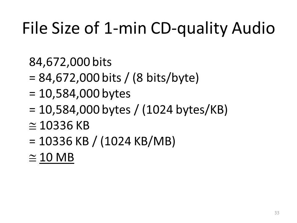 File Size of 1-min CD-quality Audio 84,672,000 bits = 84,672,000 bits / (8 bits/byte) = 10,584,000 bytes = 10,584,000 bytes / (1024 bytes/KB)  10336 KB = 10336 KB / (1024 KB/MB)  10 MB 33