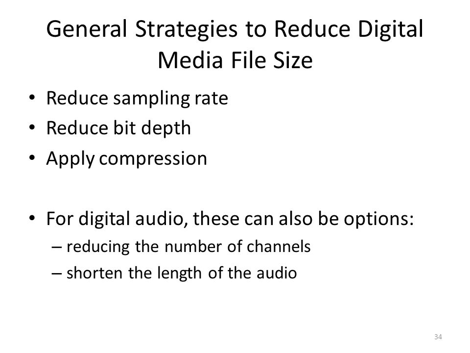 General Strategies to Reduce Digital Media File Size Reduce sampling rate Reduce bit depth Apply compression For digital audio, these can also be options: – reducing the number of channels – shorten the length of the audio 34