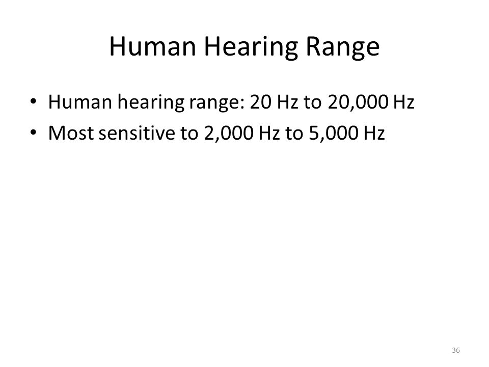 Human Hearing Range Human hearing range: 20 Hz to 20,000 Hz Most sensitive to 2,000 Hz to 5,000 Hz 36