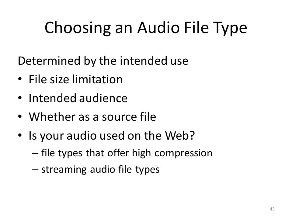 Choosing an Audio File Type Determined by the intended use File size limitation Intended audience Whether as a source file Is your audio used on the W