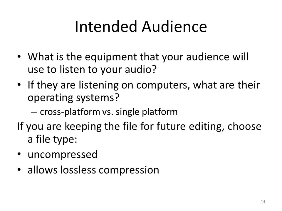 Intended Audience What is the equipment that your audience will use to listen to your audio? If they are listening on computers, what are their operat