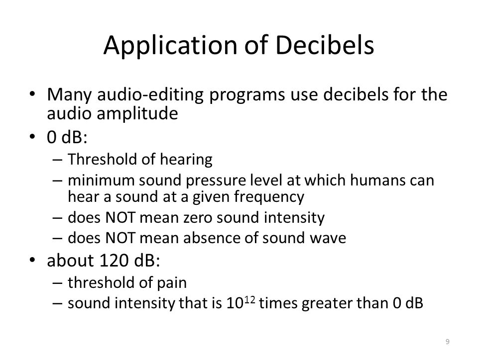 Application of Decibels Many audio-editing programs use decibels for the audio amplitude 0 dB: – Threshold of hearing – minimum sound pressure level at which humans can hear a sound at a given frequency – does NOT mean zero sound intensity – does NOT mean absence of sound wave about 120 dB: – threshold of pain – sound intensity that is 10 12 times greater than 0 dB 9
