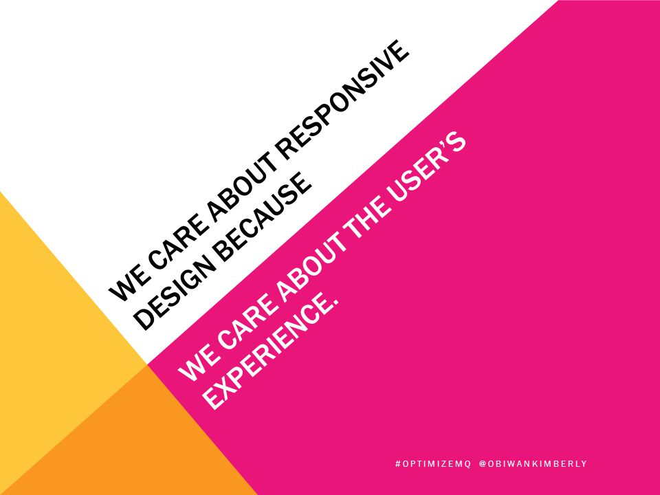 WE CARE ABOUT RESPONSIVE DESIGN BECAUSE WE CARE ABOUT THE USER'S EXPERIENCE. #OPTIMIZEMQ @OBIWANKIMBERLY