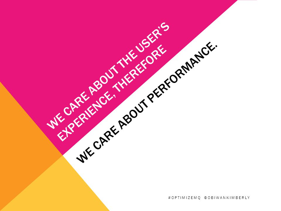 WE CARE ABOUT THE USER'S EXPERIENCE, THEREFORE WE CARE ABOUT PERFORMANCE.