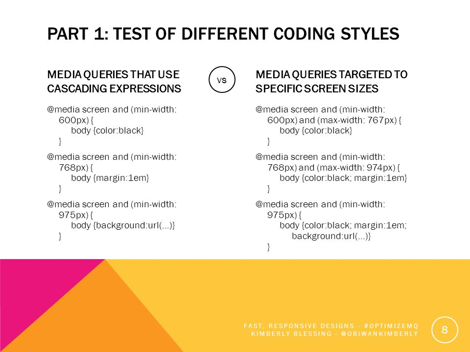 PART 1: TEST OF DIFFERENT CODING STYLES MEDIA QUERIES THAT USE CASCADING EXPRESSIONS @media screen and (min-width: 600px) { body {color:black} } @media screen and (min-width: 768px) { body {margin:1em} } @media screen and (min-width: 975px) { body {background:url(…)} } MEDIA QUERIES TARGETED TO SPECIFIC SCREEN SIZES @media screen and (min-width: 600px) and (max-width: 767px) { body {color:black} } @media screen and (min-width: 768px) and (max-width: 974px) { body {color:black; margin:1em} } @media screen and (min-width: 975px) { body {color:black; margin:1em; background:url(…)} } FAST, RESPONSIVE DESIGNS - #OPTIMIZEMQ KIMBERLY BLESSING - @OBIWANKIMBERLY 8 vs