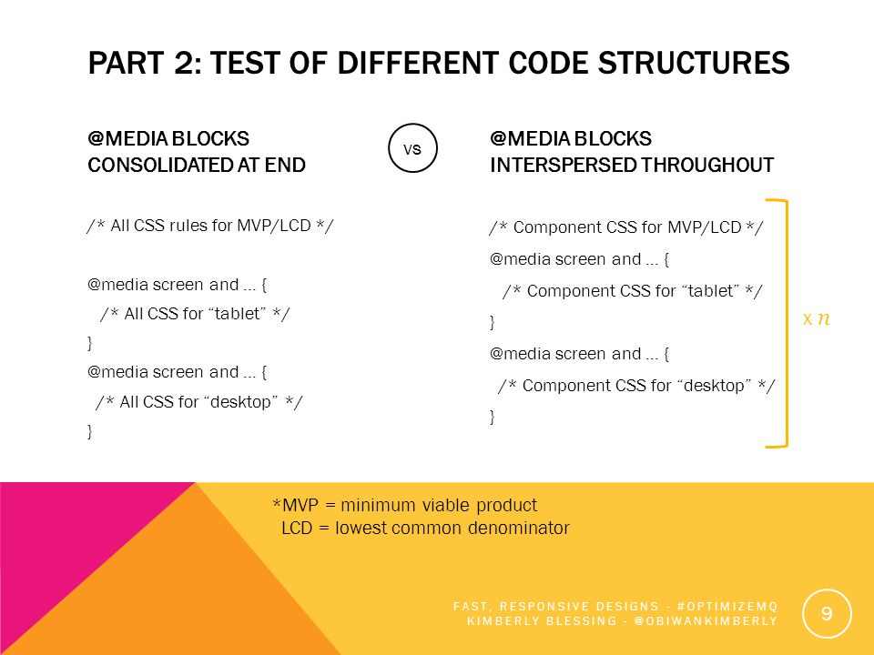 PART 2: TEST OF DIFFERENT CODE STRUCTURES @MEDIA BLOCKS CONSOLIDATED AT END /* All CSS rules for MVP/LCD */ @media screen and … { /* All CSS for tablet */ } @media screen and … { /* All CSS for desktop */ } @MEDIA BLOCKS INTERSPERSED THROUGHOUT /* Component CSS for MVP/LCD */ @media screen and … { /* Component CSS for tablet */ } @media screen and … { /* Component CSS for desktop */ } FAST, RESPONSIVE DESIGNS - #OPTIMIZEMQ KIMBERLY BLESSING - @OBIWANKIMBERLY 9 vs *MVP = minimum viable product LCD = lowest common denominator x n