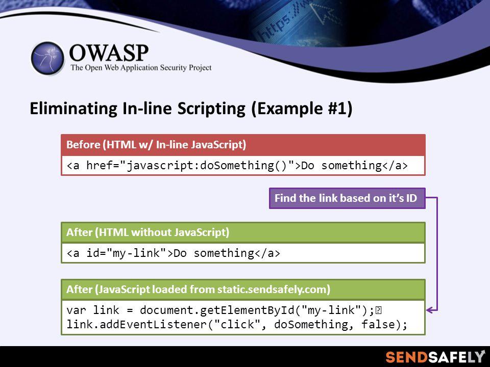 Eliminating In-line Scripting (Example #1) Do something Before (HTML w/ In-line JavaScript) Do something After (HTML without JavaScript) var link = document.getElementById( my-link ); link.addEventListener( click , doSomething, false); After (JavaScript loaded from static.sendsafely.com) Find the link based on it's ID