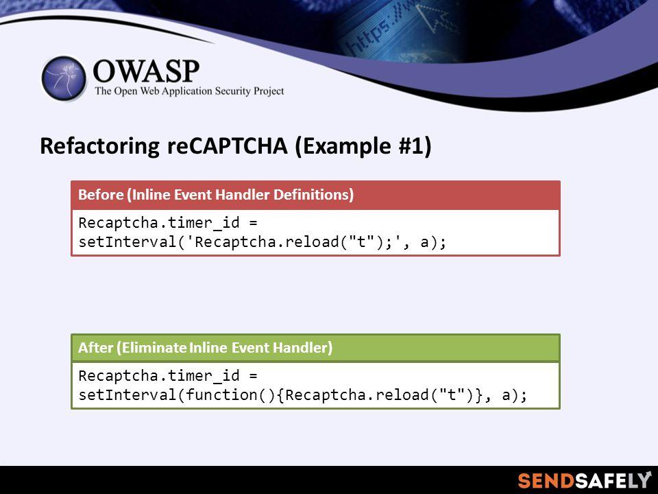 Refactoring reCAPTCHA (Example #1) Recaptcha.timer_id = setInterval( Recaptcha.reload( t ); , a); Before (Inline Event Handler Definitions) Recaptcha.timer_id = setInterval(function(){Recaptcha.reload( t )}, a); After (Eliminate Inline Event Handler)