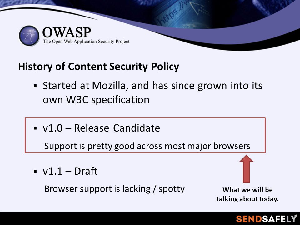 History of Content Security Policy  Started at Mozilla, and has since grown into its own W3C specification  v1.0 – Release Candidate Support is pretty good across most major browsers  v1.1 – Draft Browser support is lacking / spotty What we will be talking about today.