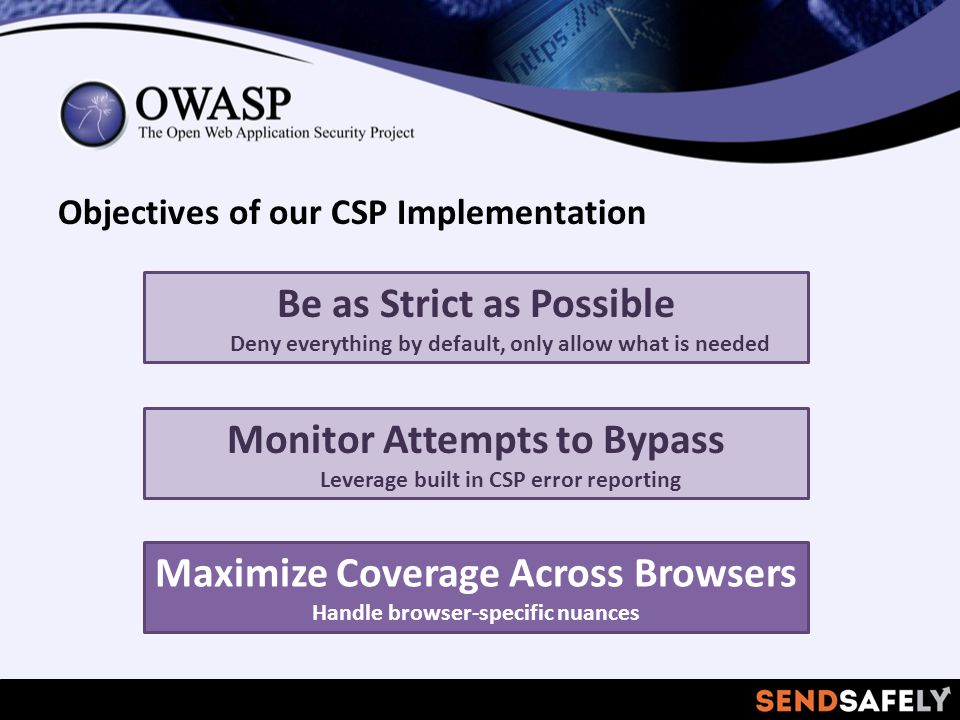 Objectives of our CSP Implementation Be as Strict as Possible Deny everything by default, only allow what is needed Maximize Coverage Across Browsers Handle browser-specific nuances Monitor Attempts to Bypass Leverage built in CSP error reporting