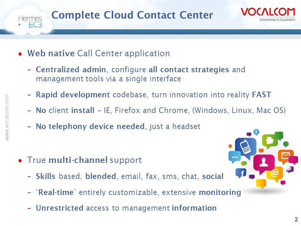 www.vocalcom.com Value Proposition  Productive agents anywhere, anytime, using any device –Scale up or down, FAST, easily with no hardware or software costs  Use what you want, when you want it –On-demand flexibility –Use any single channel context to complement existing solutions  Cost effective agile workspace, apps, more productive agents –Rapid - no IT, 'no constraints' to evolving fast –Partner up.