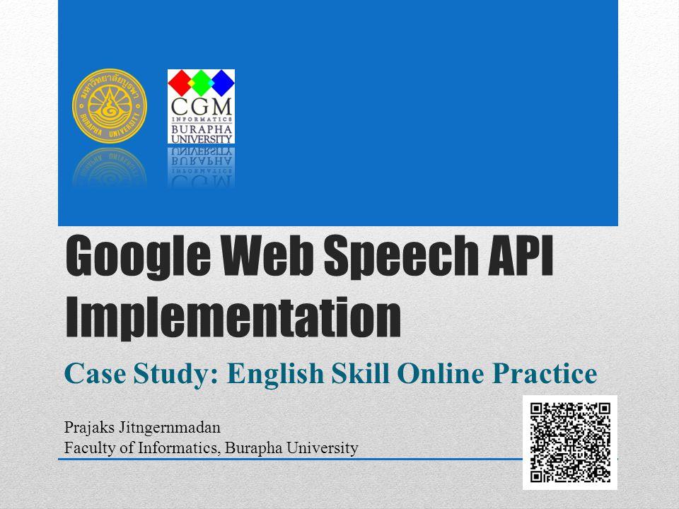 Google Web Speech API Implementation Case Study: English Skill Online Practice Prajaks Jitngernmadan Faculty of Informatics, Burapha University