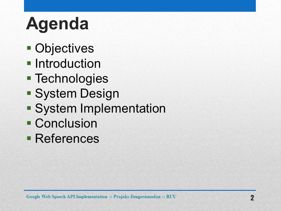 Agenda  Objectives  Introduction  Technologies  System Design  System Implementation  Conclusion  References 2 Google Web Speech API Implementation :: Prajaks Jitngernmadan :: BUU