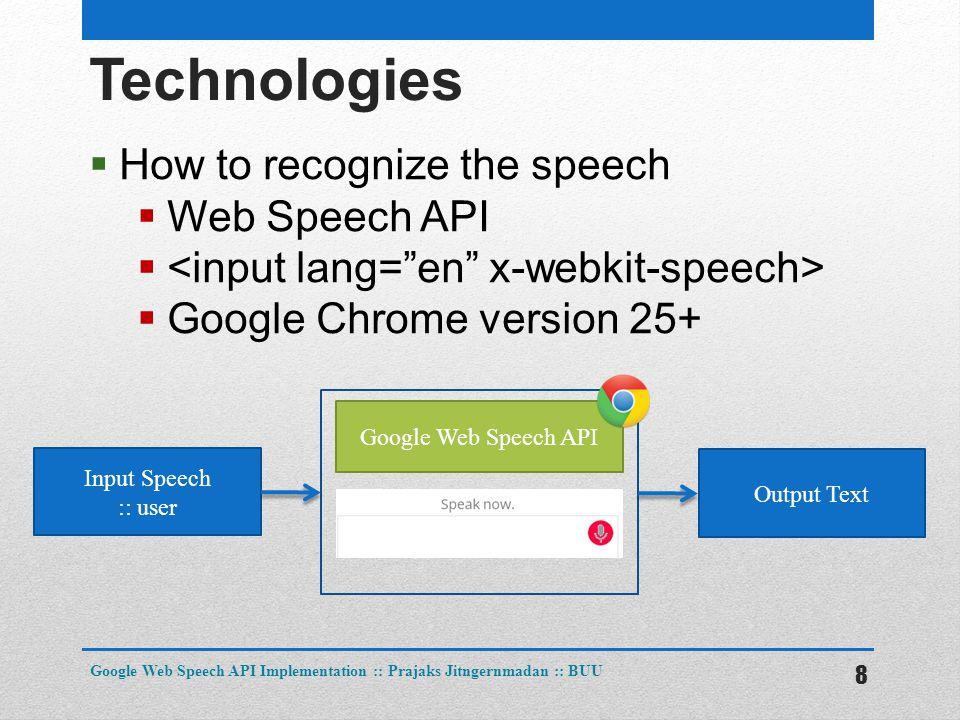Technologies  How to recognize the speech  Web Speech API   Google Chrome version 25+ 8 Google Web Speech API Implementation :: Prajaks Jitngernmadan :: BUU Input Speech :: user Google Web Speech API Output Text
