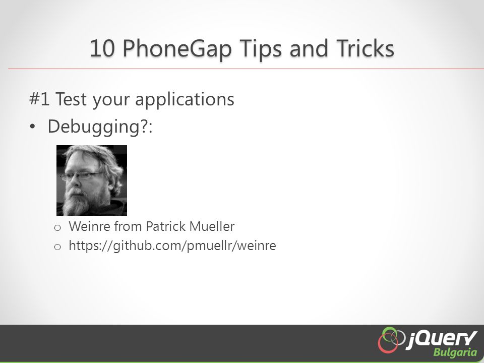 10 PhoneGap Tips and Tricks #1 Test your applications Debugging : o Weinre from Patrick Mueller o https://github.com/pmuellr/weinre