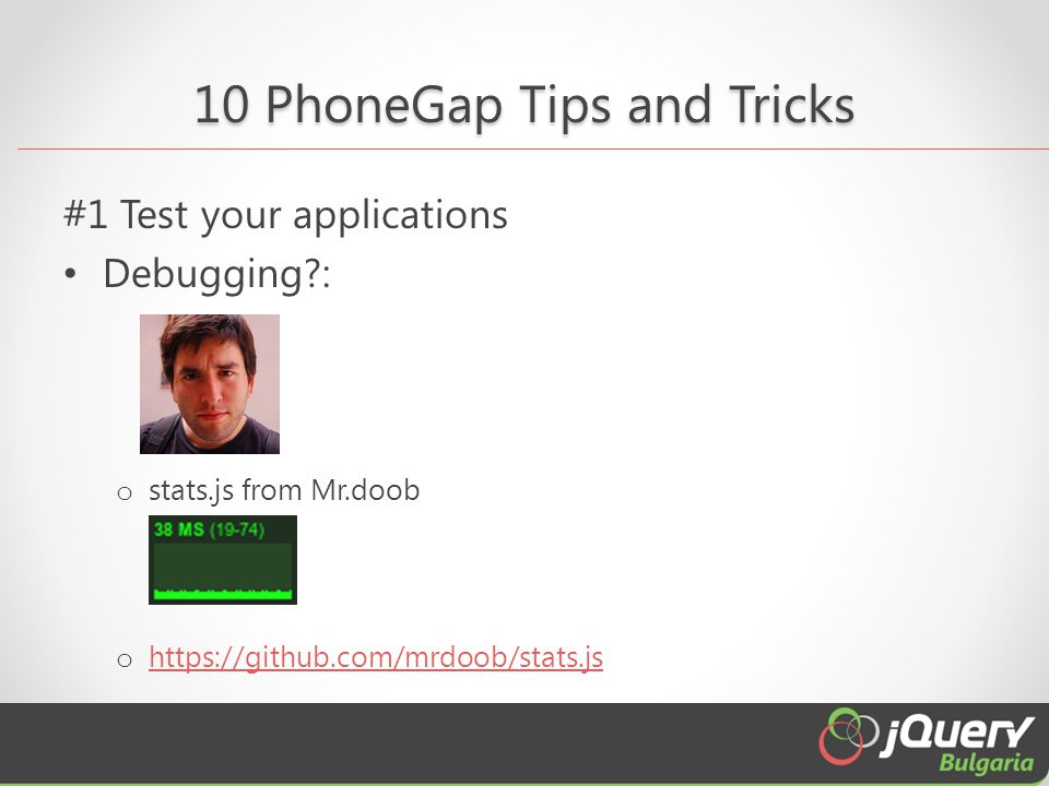 10 PhoneGap Tips and Tricks #1 Test your applications Debugging : o stats.js from Mr.doob o https://github.com/mrdoob/stats.js https://github.com/mrdoob/stats.js