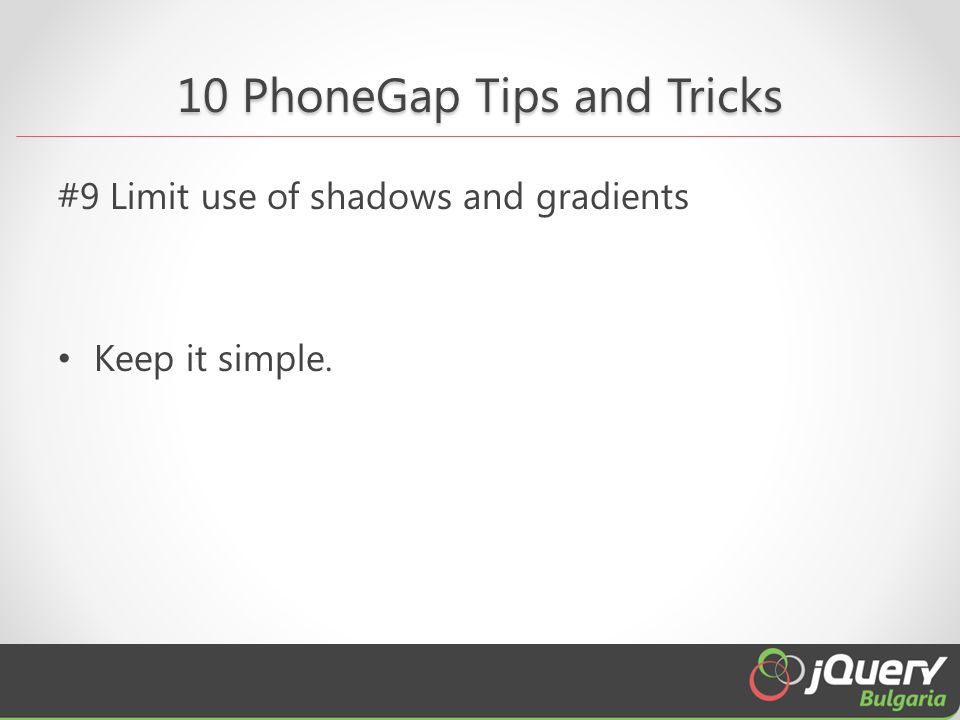 10 PhoneGap Tips and Tricks #9 Limit use of shadows and gradients Keep it simple.