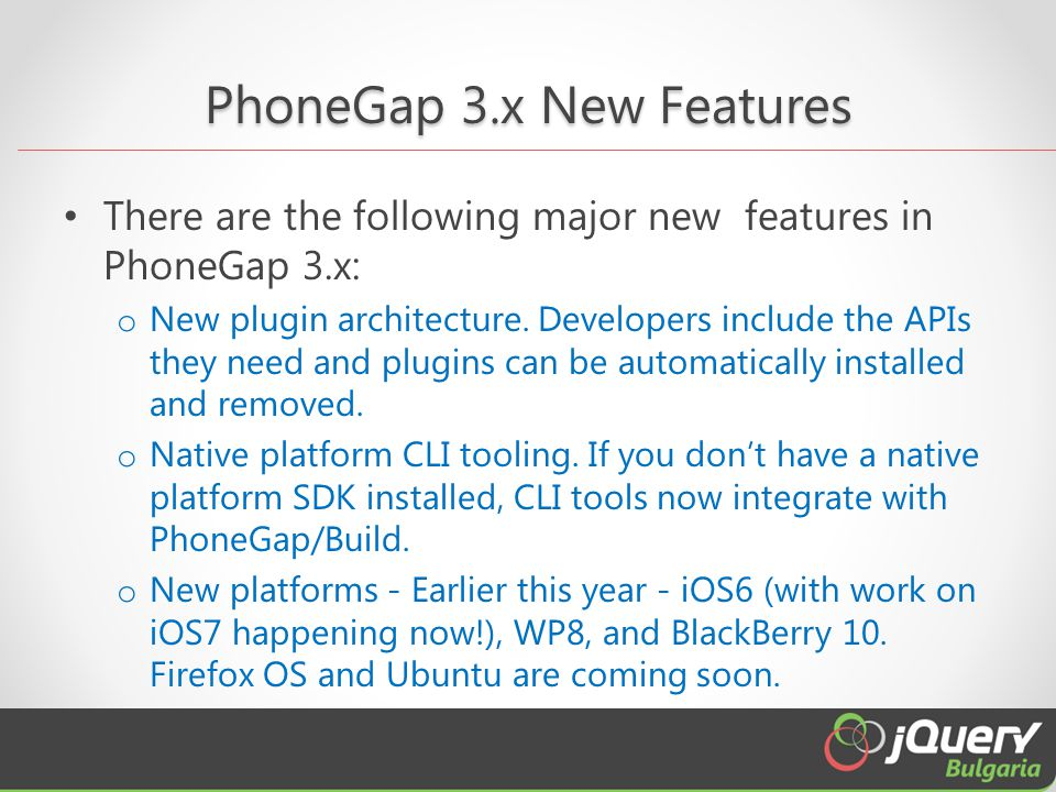 PhoneGap 3.x New Features There are the following major new features in PhoneGap 3.x: o New plugin architecture.