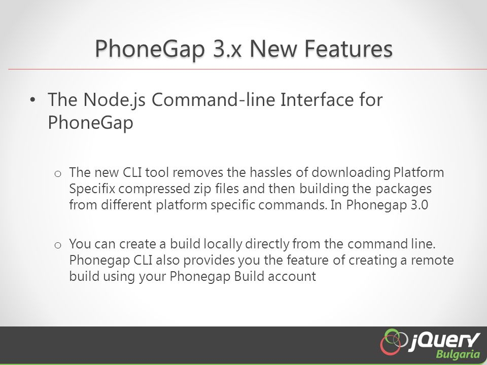 PhoneGap 3.x New Features The Node.js Command-line Interface for PhoneGap o The new CLI tool removes the hassles of downloading Platform Specifix compressed zip files and then building the packages from different platform specific commands.