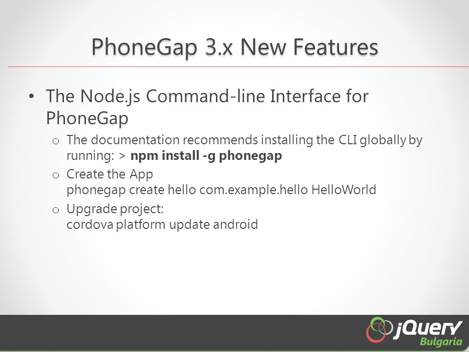 PhoneGap 3.x New Features The Node.js Command-line Interface for PhoneGap o The documentation recommends installing the CLI globally by running: > npm install -g phonegap o Create the App phonegap create hello com.example.hello HelloWorld o Upgrade project: cordova platform update android