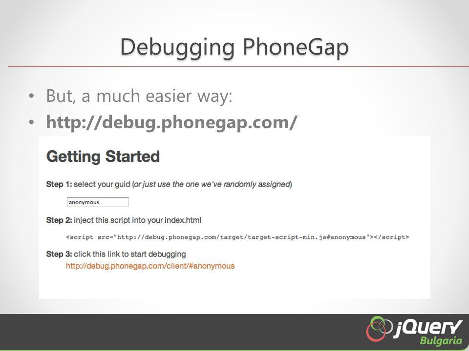 Debugging PhoneGap But, a much easier way: http://debug.phonegap.com/