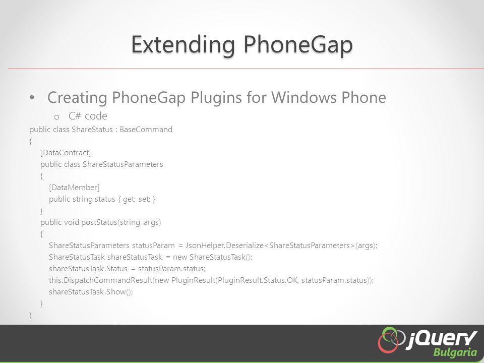 Extending PhoneGap Creating PhoneGap Plugins for Windows Phone o C# code public class ShareStatus : BaseCommand { [DataContract] public class ShareStatusParameters { [DataMember] public string status { get; set; } } public void postStatus(string args) { ShareStatusParameters statusParam = JsonHelper.Deserialize (args); ShareStatusTask shareStatusTask = new ShareStatusTask(); shareStatusTask.Status = statusParam.status; this.DispatchCommandResult(new PluginResult(PluginResult.Status.OK, statusParam.status)); shareStatusTask.Show(); }