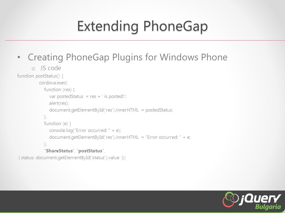 Extending PhoneGap Creating PhoneGap Plugins for Windows Phone o JS code function postStatus() { cordova.exec( function (res) { var postedStatus = res + is posted! ; alert(res); document.getElementById( res ).innerHTML = postedStatus; }, function (e) { console.log( Error occurred: + e); document.getElementById( res ).innerHTML = Error occurred: + e; }, ShareStatus , postStatus , { status: document.getElementById( status ).value });