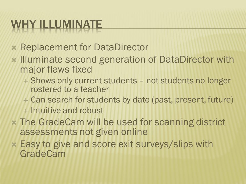  Replacement for DataDirector  Illuminate second generation of DataDirector with major flaws fixed  Shows only current students – not students no longer rostered to a teacher  Can search for students by date (past, present, future)  Intuitive and robust  The GradeCam will be used for scanning district assessments not given online  Easy to give and score exit surveys/slips with GradeCam